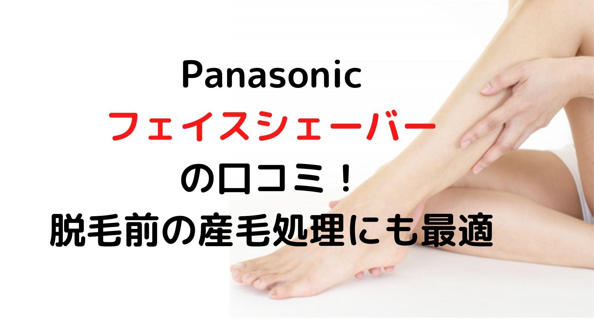 Panasonicフェイスシェーバーの口コミ!脱毛前の産毛処理にも最適