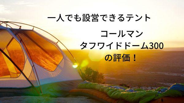 コールマン タフワイドドーム300の評価!一人でも設営できるテント